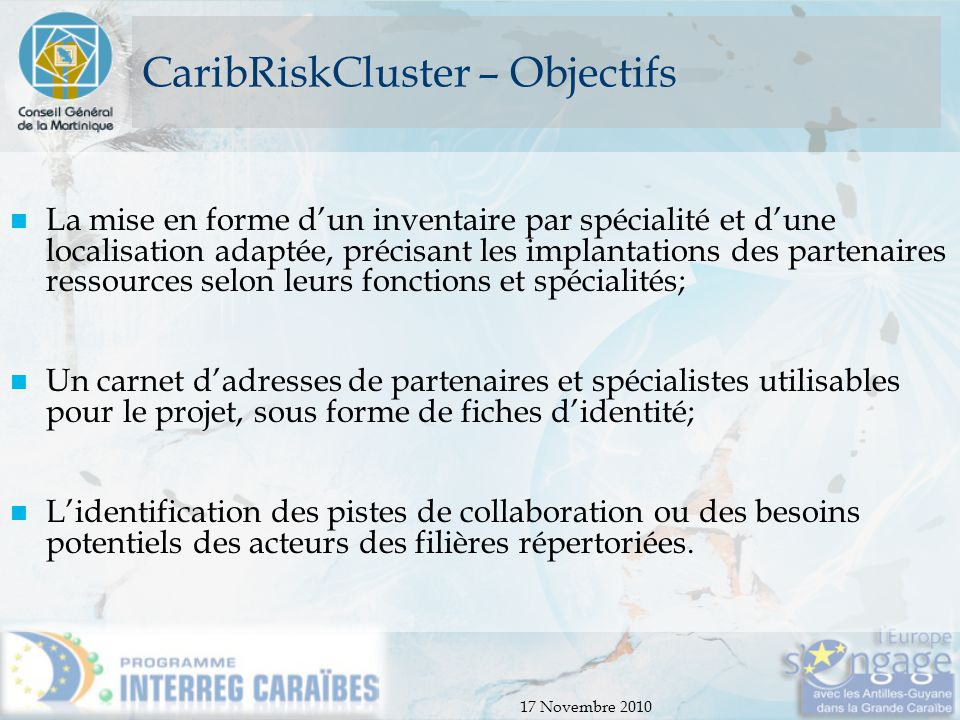 17 Novembre 2010 CaribRiskCluster – Objectifs La mise en forme d'un inventaire par spécialité et d'une localisation adaptée, précisant les implantatio