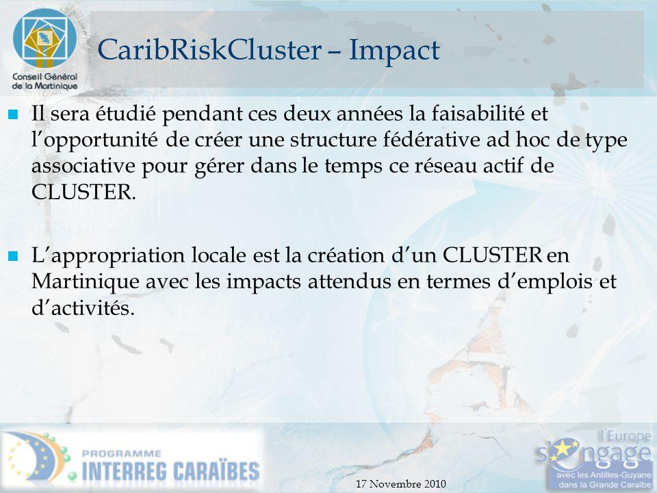 17 Novembre 2010 CaribRiskCluster – Impact Il sera étudié pendant ces deux années la faisabilité et l'opportunité de créer une structure fédérative ad