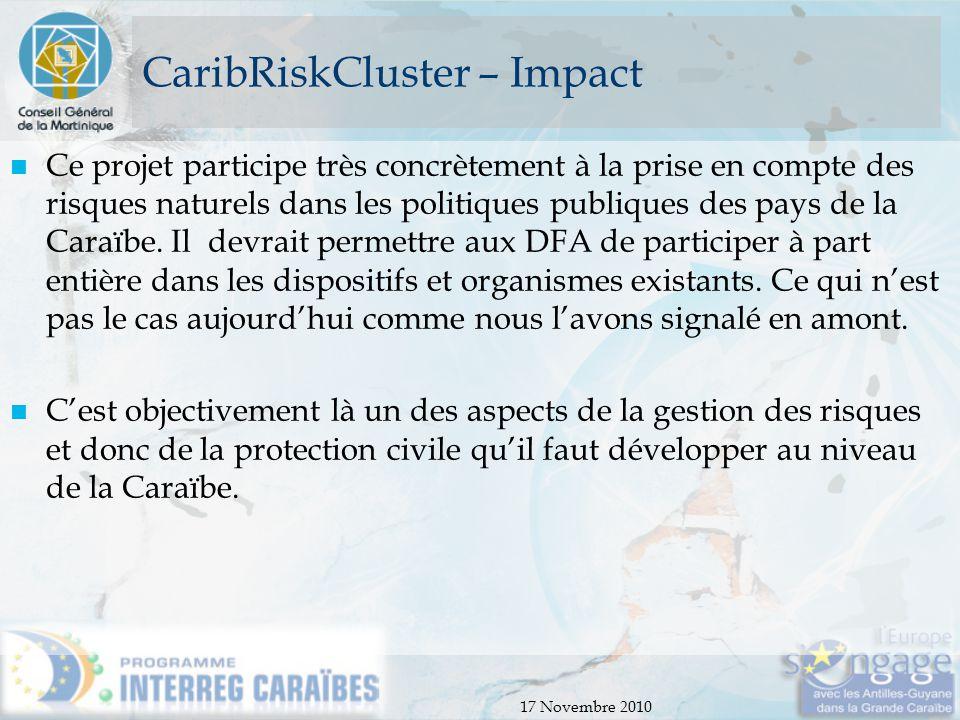 17 Novembre 2010 CaribRiskCluster – Impact Ce projet participe très concrètement à la prise en compte des risques naturels dans les politiques publiqu