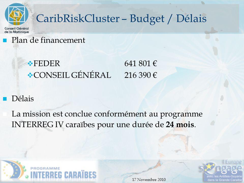17 Novembre 2010 CaribRiskCluster – Budget / Délais Plan de financement  FEDER 641 801 €  CONSEIL GÉNÉRAL216 390 € Délais La mission est conclue con
