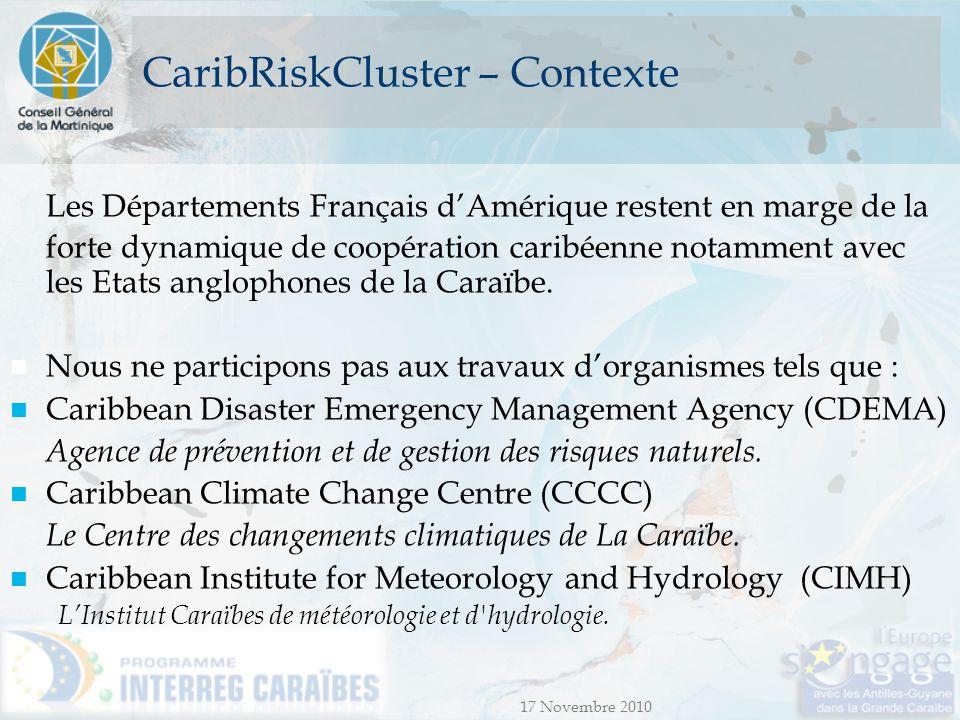 17 Novembre 2010 CaribRiskCluster - Vecteurs de la com° Site Internet Séminaires Ateliers Organisés dans les pays des zones cibles sur des thèmes spécifiques (fréquence à définir avec les partenaires) Organisés en Martinique.