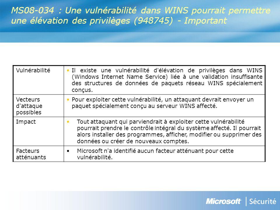 MS08-034 : Une vulnérabilité dans WINS pourrait permettre une élévation des privilèges (948745) - Important VulnérabilitéIl existe une vulnérabilité d élévation de privilèges dans WINS (Windows Internet Name Service) liée à une validation insuffisante des structures de données de paquets réseau WINS spécialement conçus.