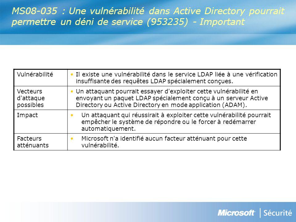 MS08-035 : Une vulnérabilité dans Active Directory pourrait permettre un déni de service (953235) - Important VulnérabilitéIl existe une vulnérabilité dans le service LDAP liée à une vérification insuffisante des requêtes LDAP spécialement conçues.