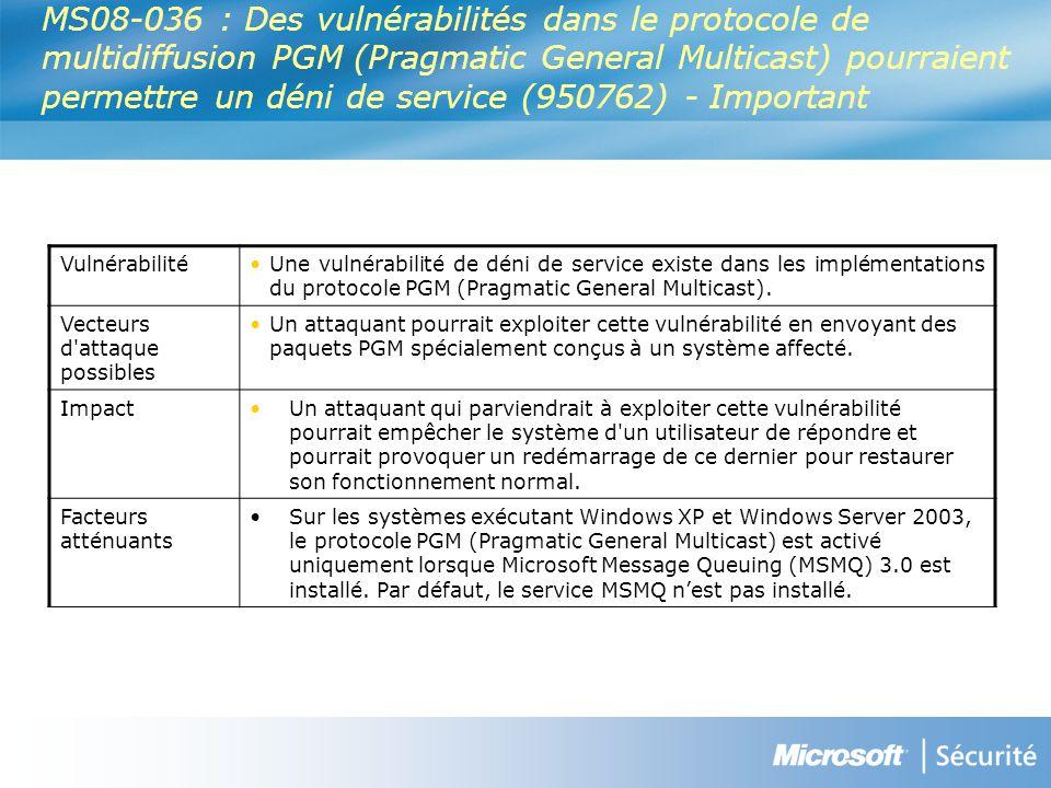 MS08-036 : Des vulnérabilités dans le protocole de multidiffusion PGM (Pragmatic General Multicast) pourraient permettre un déni de service (950762) - Important VulnérabilitéUne vulnérabilité de déni de service existe dans les implémentations du protocole PGM (Pragmatic General Multicast).