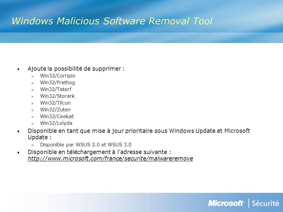 Windows Malicious Software Removal Tool Ajoute la possibilité de supprimer : > Win32/Corripio > Win32/Frethog > Win32/Taterf > Win32/Storark > Win32/Tilcun > Win32/Zuten > Win32/Ceekat > Win32/Lolyda Disponible en tant que mise à jour prioritaire sous Windows Update et Microsoft Update : > Disponible par WSUS 2.0 et WSUS 3.0 Disponible en téléchargement à l adresse suivante : http://www.microsoft.com/france/securite/malwareremove