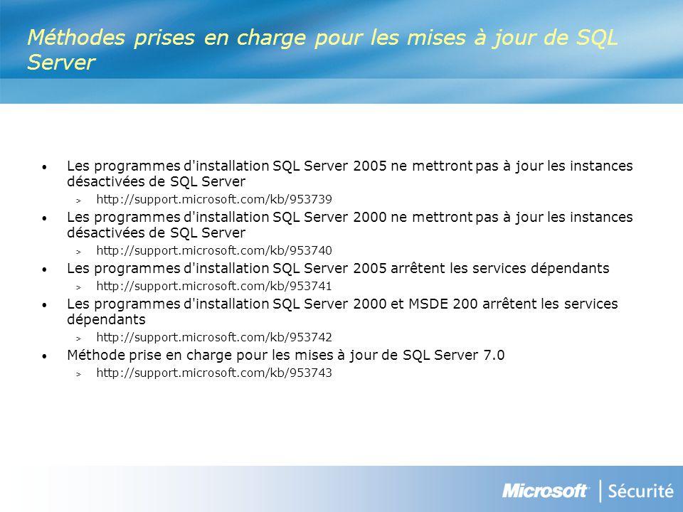 Méthodes prises en charge pour les mises à jour de SQL Server Les programmes d installation SQL Server 2005 ne mettront pas à jour les instances désactivées de SQL Server > http://support.microsoft.com/kb/953739 Les programmes d installation SQL Server 2000 ne mettront pas à jour les instances désactivées de SQL Server > http://support.microsoft.com/kb/953740 Les programmes d installation SQL Server 2005 arrêtent les services dépendants > http://support.microsoft.com/kb/953741 Les programmes d installation SQL Server 2000 et MSDE 200 arrêtent les services dépendants > http://support.microsoft.com/kb/953742 Méthode prise en charge pour les mises à jour de SQL Server 7.0 > http://support.microsoft.com/kb/953743