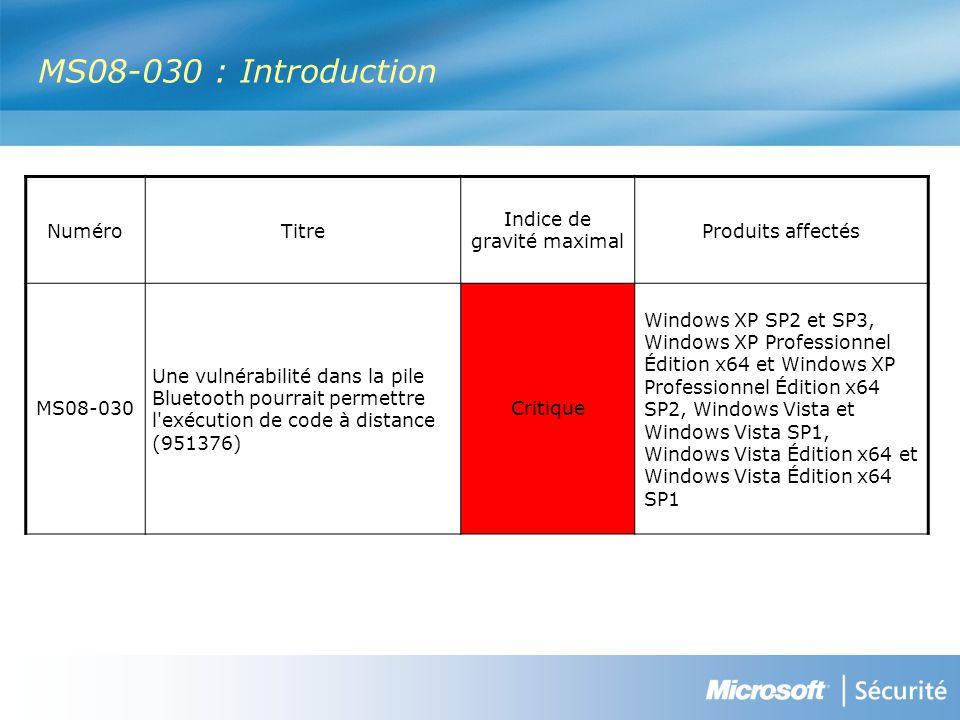 MS08-030 : Introduction NuméroTitre Indice de gravité maximal Produits affectés MS08-030 Une vulnérabilité dans la pile Bluetooth pourrait permettre l exécution de code à distance (951376) Critique Windows XP SP2 et SP3, Windows XP Professionnel Édition x64 et Windows XP Professionnel Édition x64 SP2, Windows Vista et Windows Vista SP1, Windows Vista Édition x64 et Windows Vista Édition x64 SP1