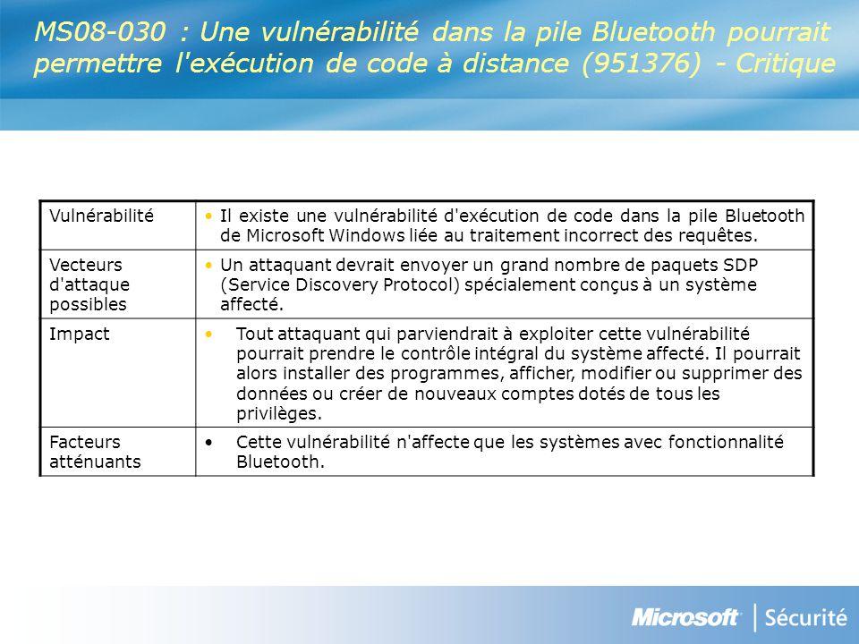 MS08-030 : Une vulnérabilité dans la pile Bluetooth pourrait permettre l exécution de code à distance (951376) - Critique VulnérabilitéIl existe une vulnérabilité d exécution de code dans la pile Bluetooth de Microsoft Windows liée au traitement incorrect des requêtes.
