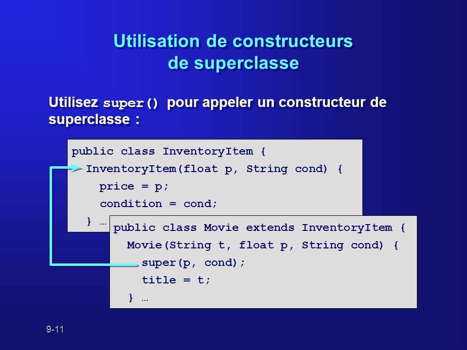 9-11 Utilisation de constructeurs de superclasse Utilisez super() pour appeler un constructeur de superclasse : public class InventoryItem { Inventory