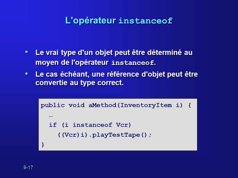 9-17 L'opérateur instanceof Le vrai type d'un objet peut être déterminé au moyen de l'opérateur instanceof. Le cas échéant, une référence d'objet peut