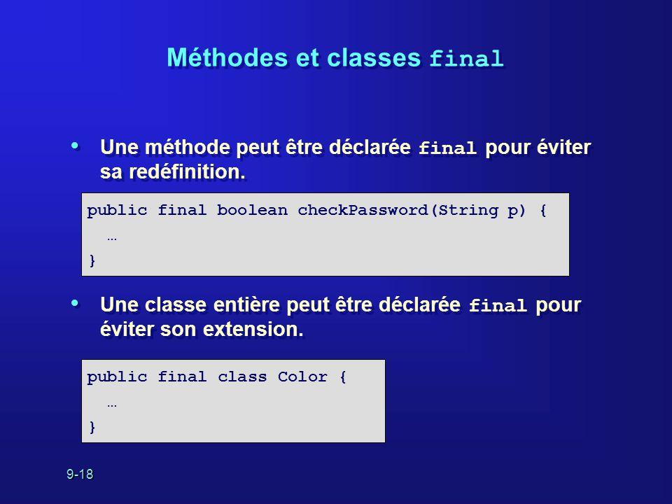 9-18 Méthodes et classes final Une méthode peut être déclarée final pour éviter sa redéfinition. Une classe entière peut être déclarée final pour évit