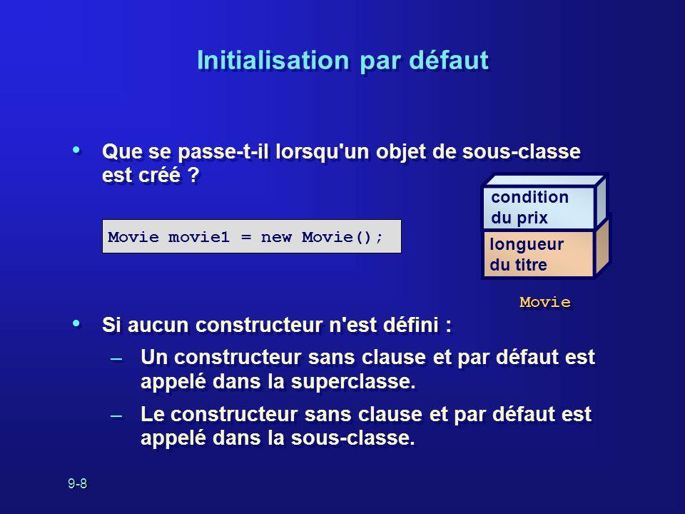 9-8 Initialisation par défaut Que se passe-t-il lorsqu'un objet de sous-classe est créé ? Si aucun constructeur n'est défini : –Un constructeur sans c