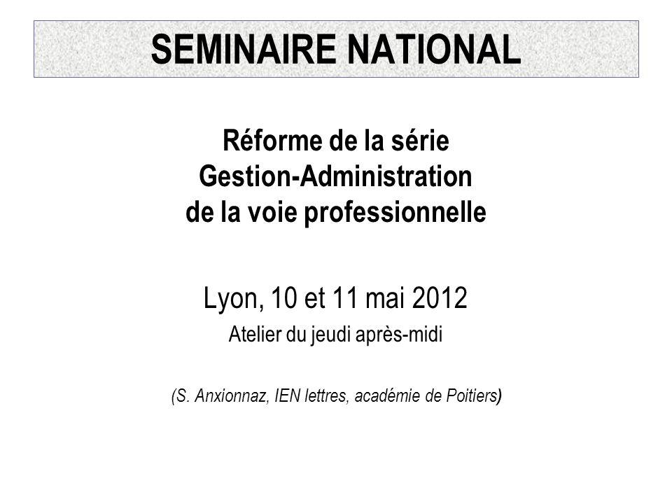 SEMINAIRE NATIONAL Réforme de la série Gestion-Administration de la voie professionnelle Lyon, 10 et 11 mai 2012 Atelier du jeudi après-midi (S. Anxio