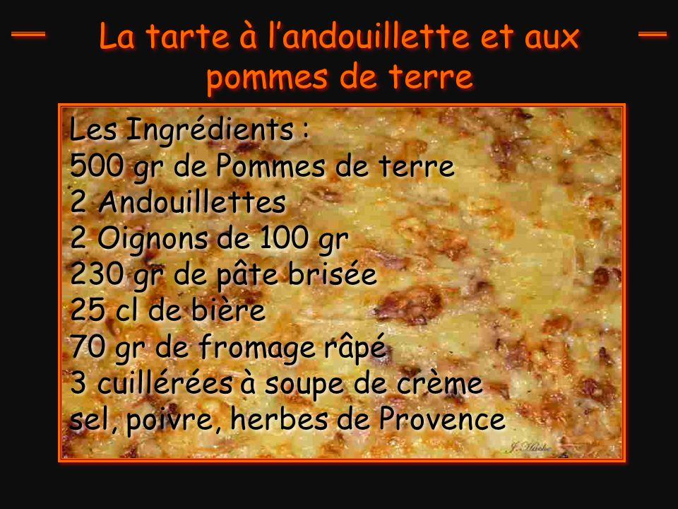 Les Ingrédients : 500 gr de Pommes de terre 2 Andouillettes 2 Oignons de 100 gr 230 gr de pâte brisée 25 cl de bière 70 gr de fromage râpé 3 cuillérées à soupe de crème sel, poivre, herbes de Provence
