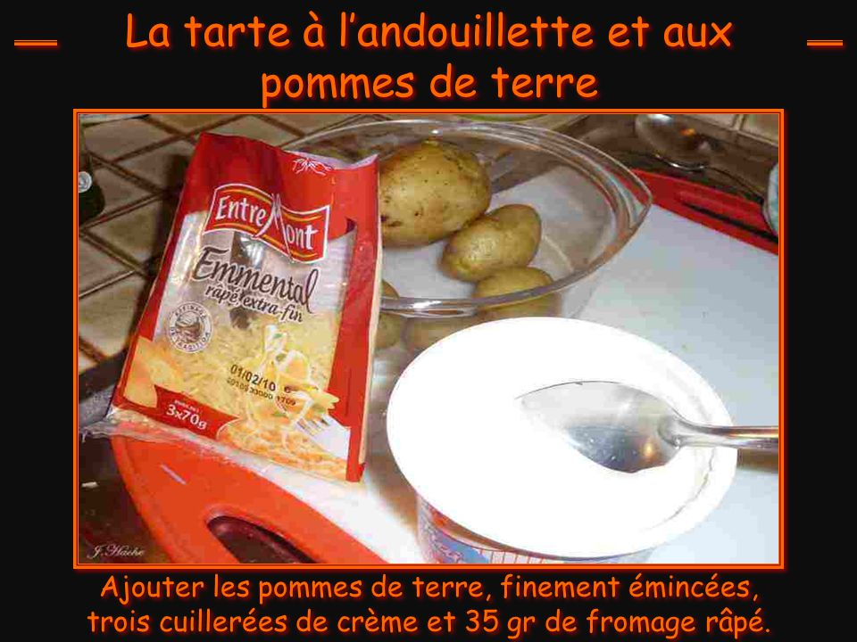 La tarte à l'andouillette et aux pommes de terre Ajouter les pommes de terre, finement émincées, trois cuillerées de crème et 35 gr de fromage râpé.