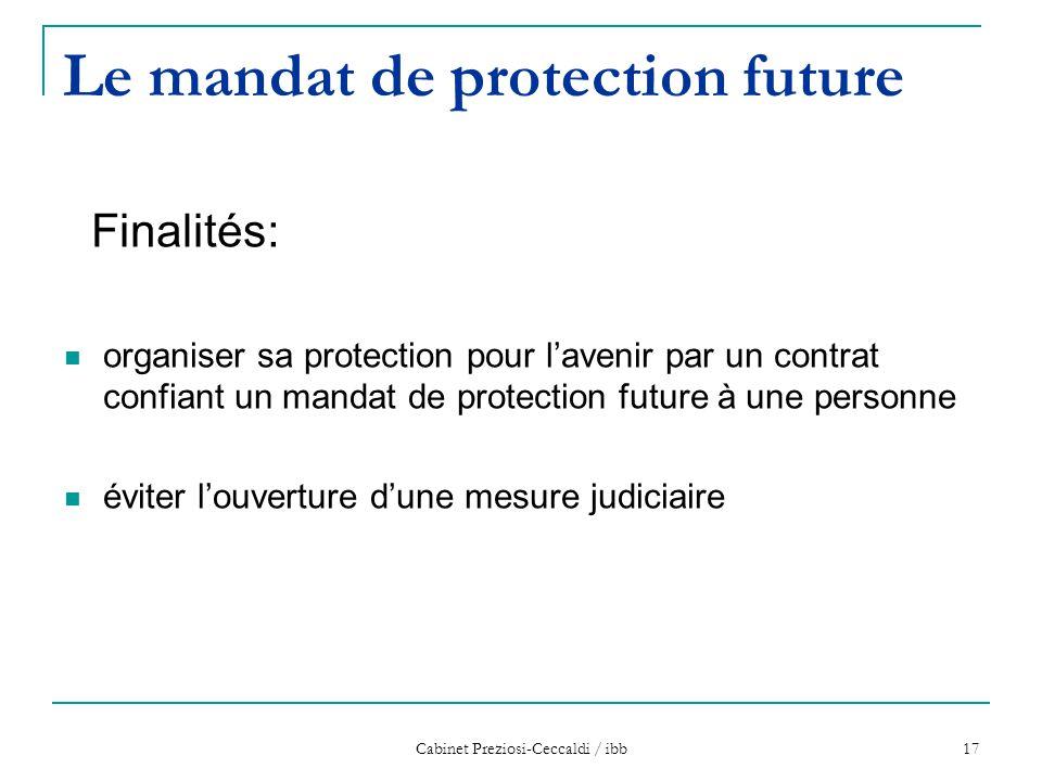 Cabinet Preziosi-Ceccaldi / ibb 17 Le mandat de protection future Finalités: organiser sa protection pour l'avenir par un contrat confiant un mandat d