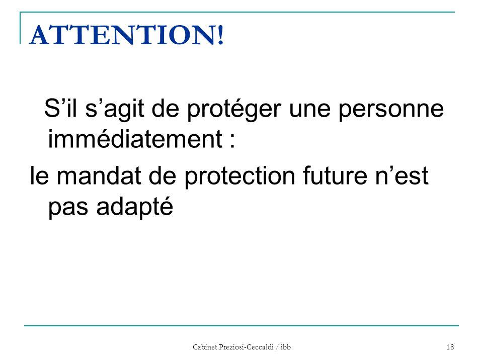Cabinet Preziosi-Ceccaldi / ibb 18 ATTENTION! S'il s'agit de protéger une personne immédiatement : le mandat de protection future n'est pas adapté