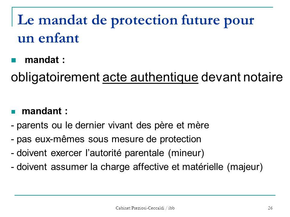 Cabinet Preziosi-Ceccaldi / ibb 26 Le mandat de protection future pour un enfant mandat : obligatoirement acte authentique devant notaire mandant : -