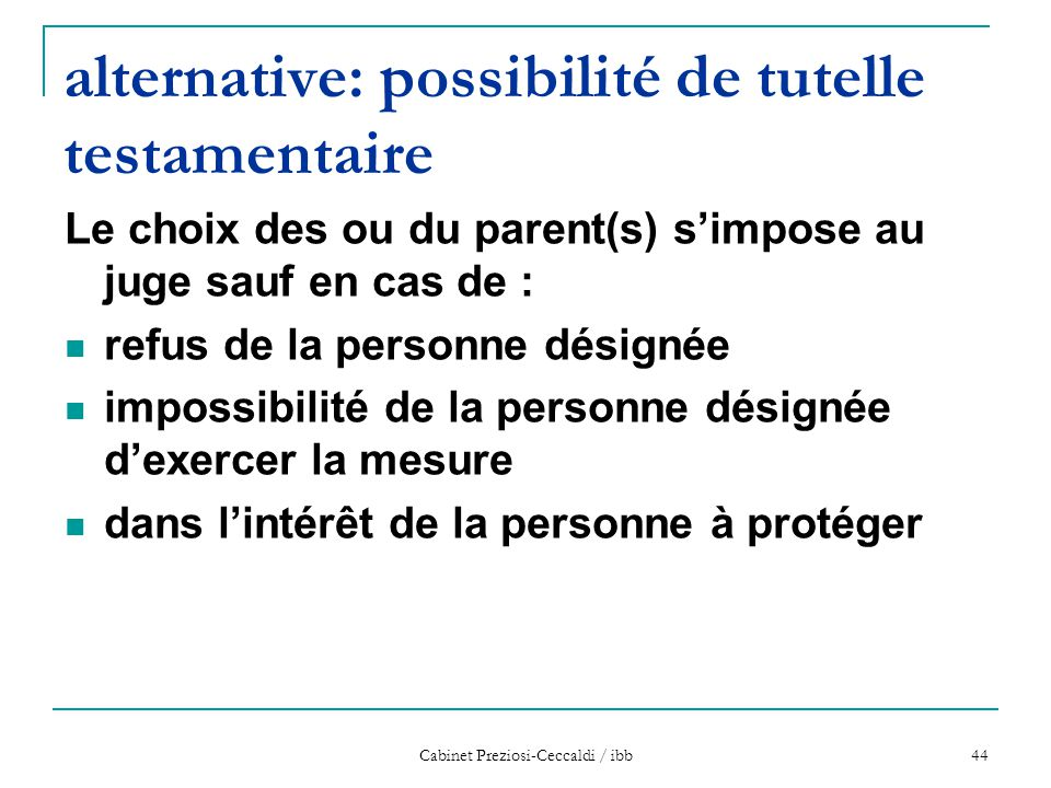 Cabinet Preziosi-Ceccaldi / ibb 44 alternative: possibilité de tutelle testamentaire Le choix des ou du parent(s) s'impose au juge sauf en cas de : re