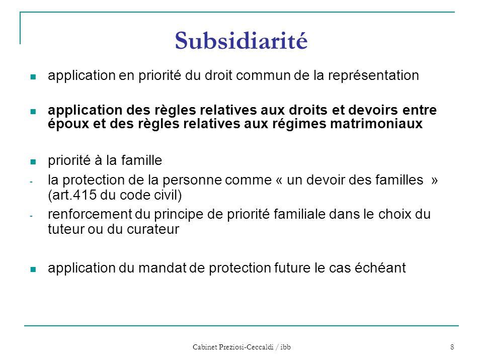 Cabinet Preziosi-Ceccaldi / ibb 9 Exemple (principe de subsidiarité) Mr P, accident de la circulation à 55 ans, marié, dans l'incapacité de gérer ses affaires pour des raisons médicales (TC grave) pas de mesure de protection: application des règles relatives aux droits et devoirs entre époux (art 428 CC)