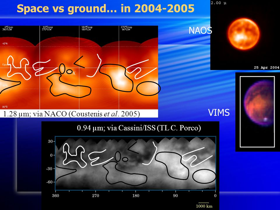 NAOS VIMS Space vs ground… in 2004-2005 0.94 µm; via Cassini/ISS (TL C. Porco) 1.28 µm; via NACO (Coustenis et al. 2005)