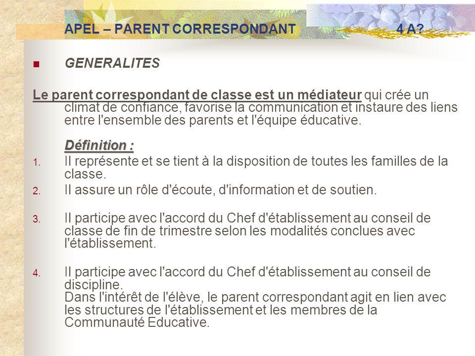 APEL – PARENT CORRESPONDANT 4 A? GENERALITES Définition : Le parent correspondant de classe est un médiateur qui crée un climat de confiance, favorise