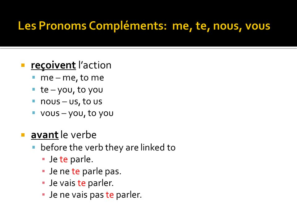  reçoivent l'action  me – me, to me  te – you, to you  nous – us, to us  vous – you, to you  avant le verbe  before the verb they are linked to
