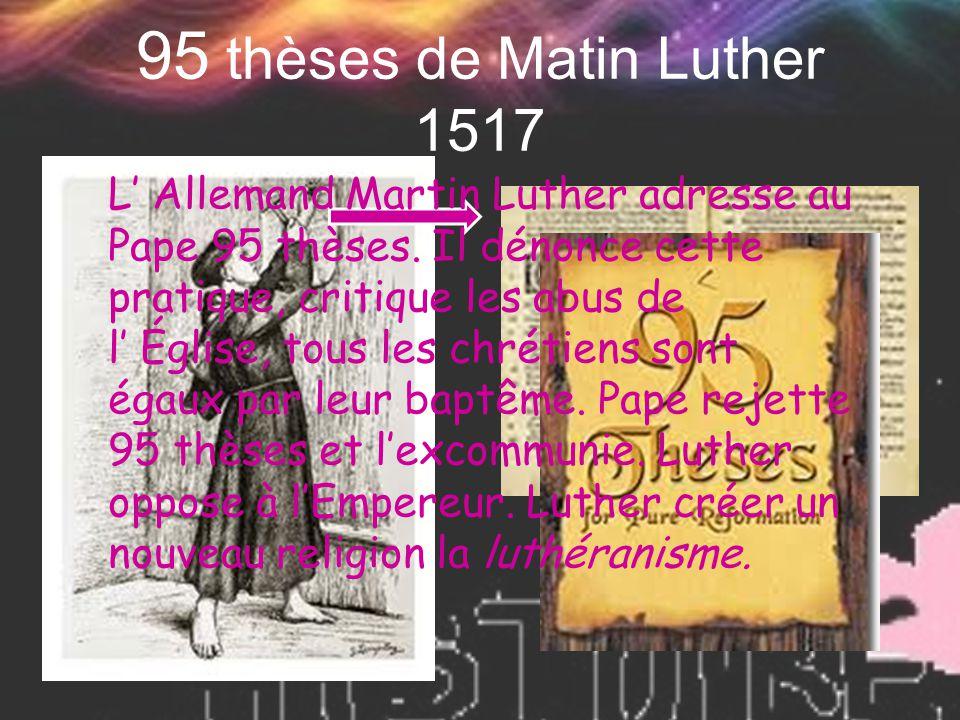 95 thèses de Matin Luther 1517 L' Allemand Martin Luther adresse au Pape 95 thèses. Il dénonce cette pratique, critique les abus de l' Église, tous le