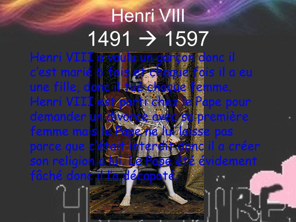 Henri VIII 1491  1597 Henri VIII a voulu un garçon donc il c'est marié 6 fois et chaque fois il a eu une fille, donc il tué chaque femme. Henri VIII