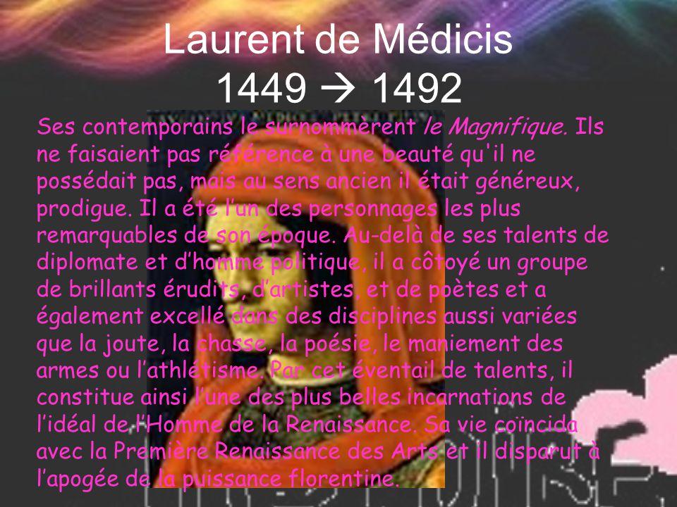 Laurent de Médicis 1449  1492 Ses contemporains le surnommèrent le Magnifique. Ils ne faisaient pas référence à une beauté qu'il ne possédait pas, ma