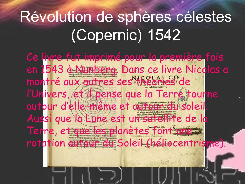 Révolution de sphères célestes (Copernic) 1542 Ce livre fut imprimé pour la première fois en 1543 à Nunberg. Dans ce livre Nicolas a montré aux autres
