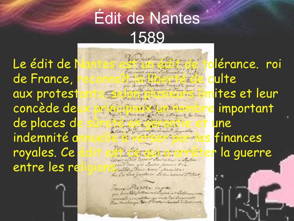 Édit de Nantes 1589 Le édit de Nantes est un édit de tolérance. roi de France, reconnaît la liberté de culte aux protestants, selon plusieurs limites