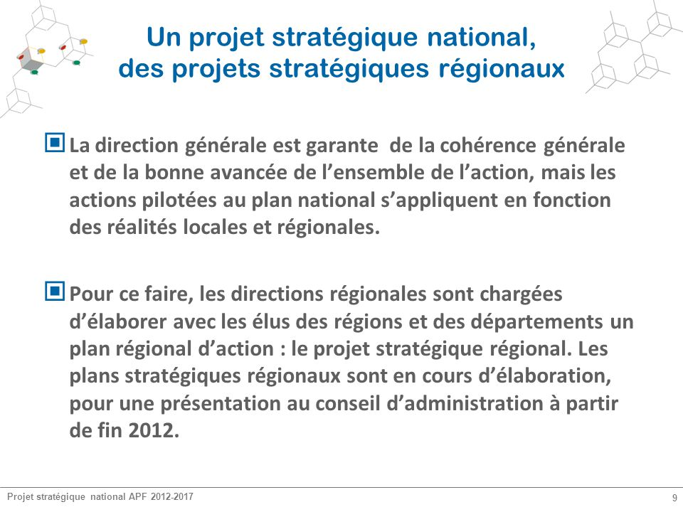 Projet stratégique national APF 2012-2017 9 Un projet stratégique national, des projets stratégiques régionaux La direction générale est garante de la