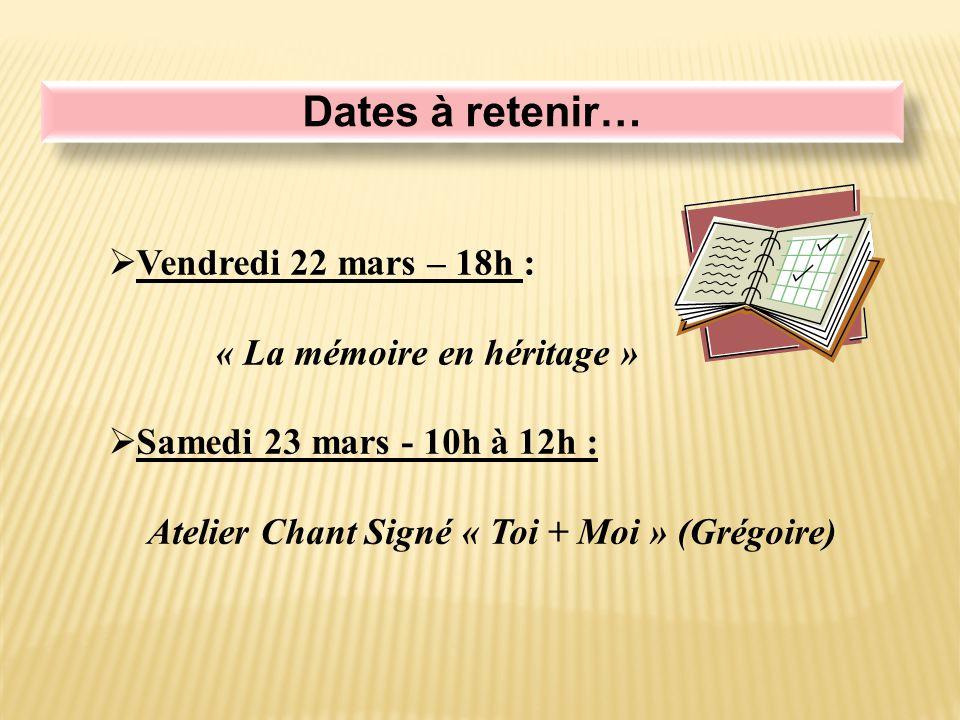 Dates à retenir…  Samedi 23 mars - 10h à 12h : Atelier Chant Signé « Toi + Moi » (Grégoire)  Vendredi 22 mars – 18h : « La mémoire en héritage »