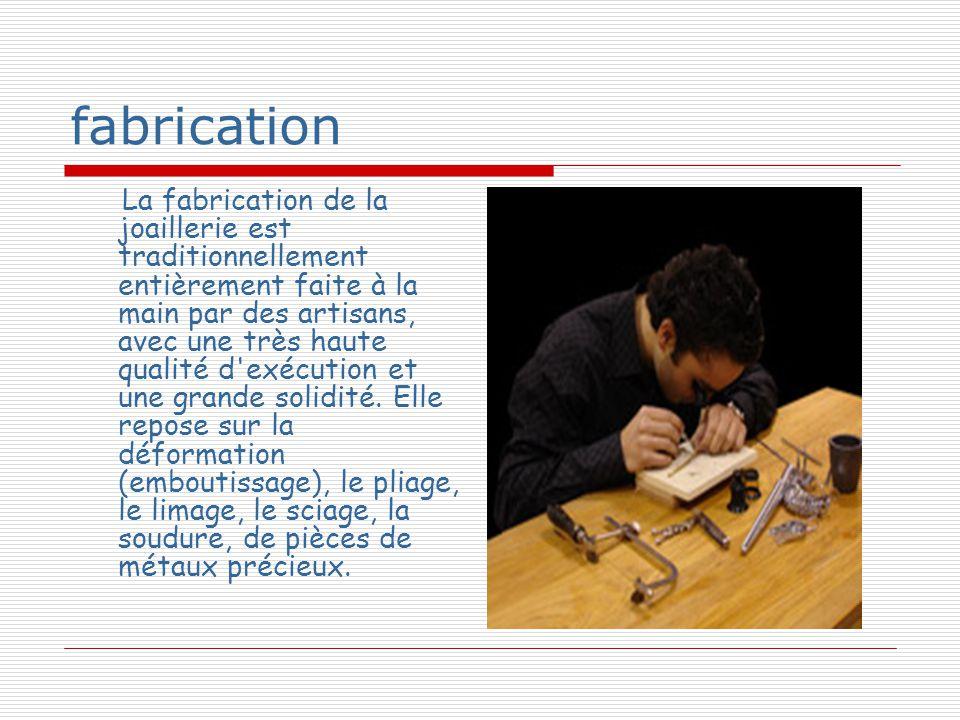 fabrication La fabrication de la joaillerie est traditionnellement entièrement faite à la main par des artisans, avec une très haute qualité d exécution et une grande solidité.