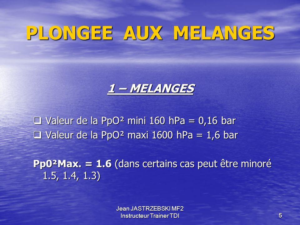 Jean JASTRZEBSKI MF2 Instructeur Trainer TDI5 PLONGEE AUX MELANGES 1 – MELANGES  Valeur de la PpO² mini 160 hPa = 0,16 bar  Valeur de la PpO² maxi 1600 hPa = 1,6 bar Pp0²Max.