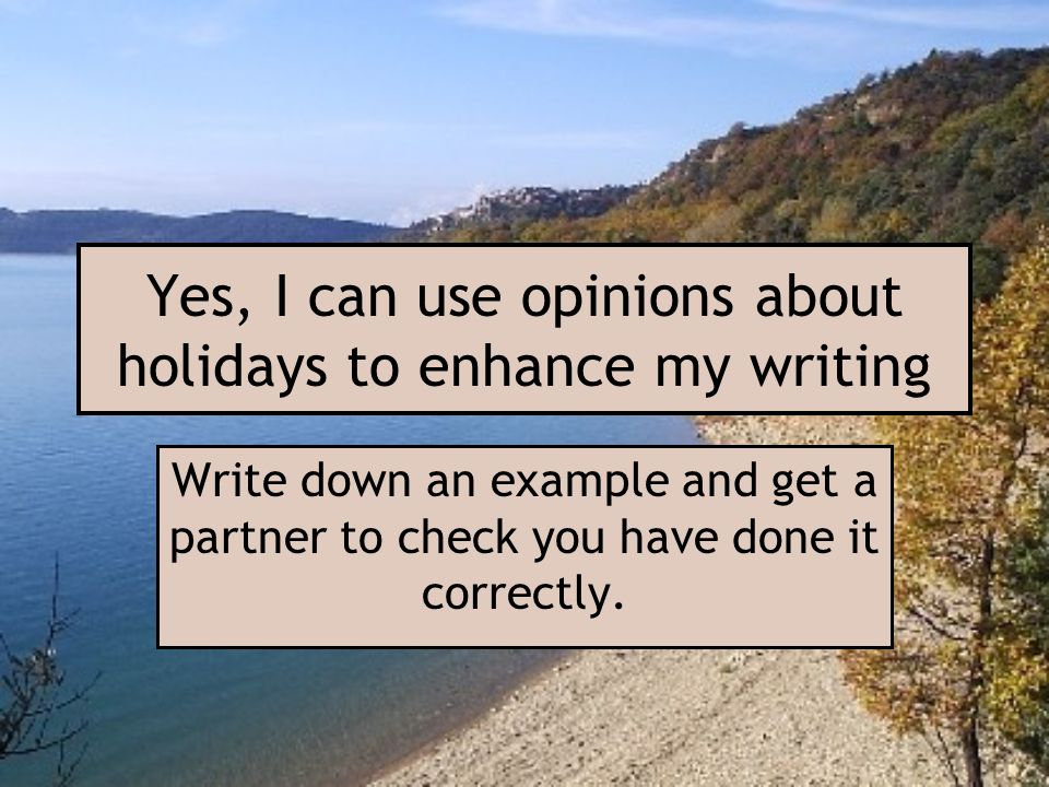 Yes, I can use opinions about holidays to enhance my writing Write down an example and get a partner to check you have done it correctly.