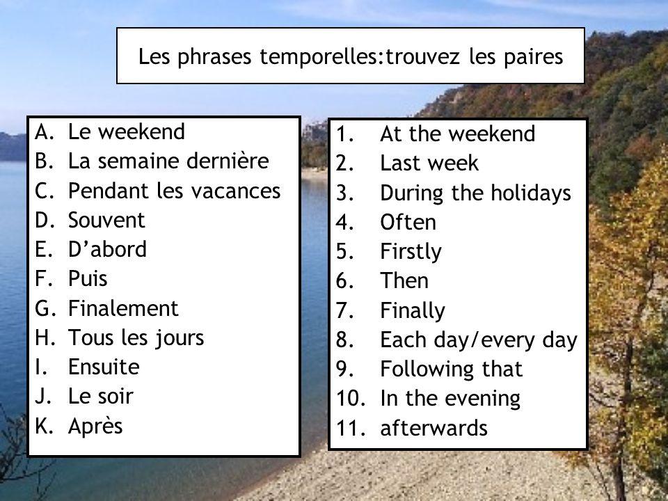 Les phrases temporelles:trouvez les paires A.Le weekend B.La semaine dernière C.Pendant les vacances D.Souvent E.D'abord F.Puis G.Finalement H.Tous le