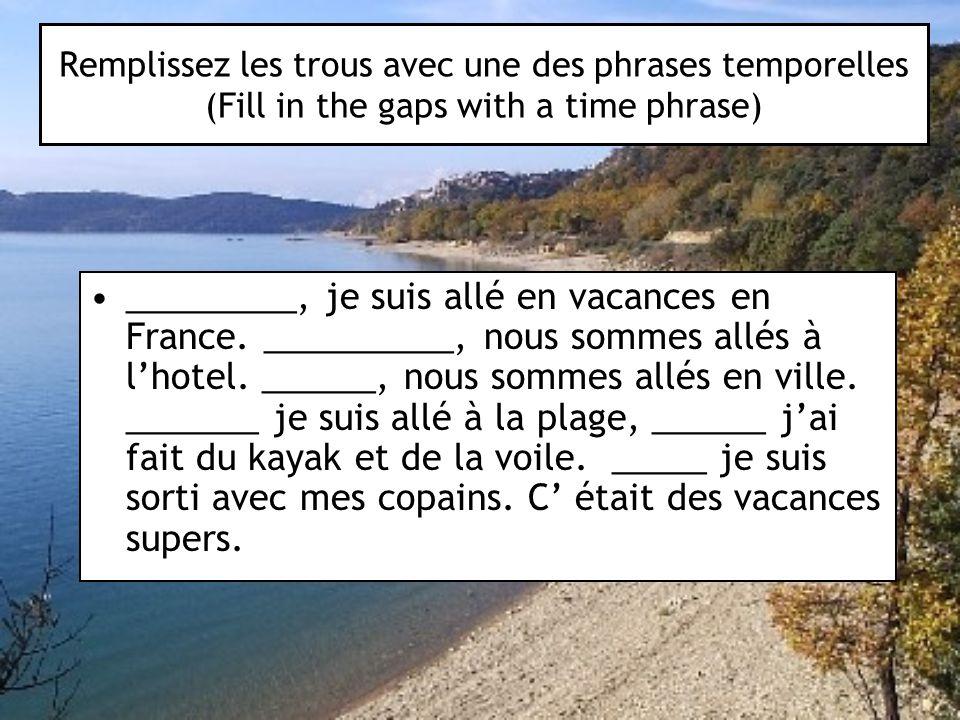 Remplissez les trous avec une des phrases temporelles (Fill in the gaps with a time phrase) _________, je suis allé en vacances en France. __________,