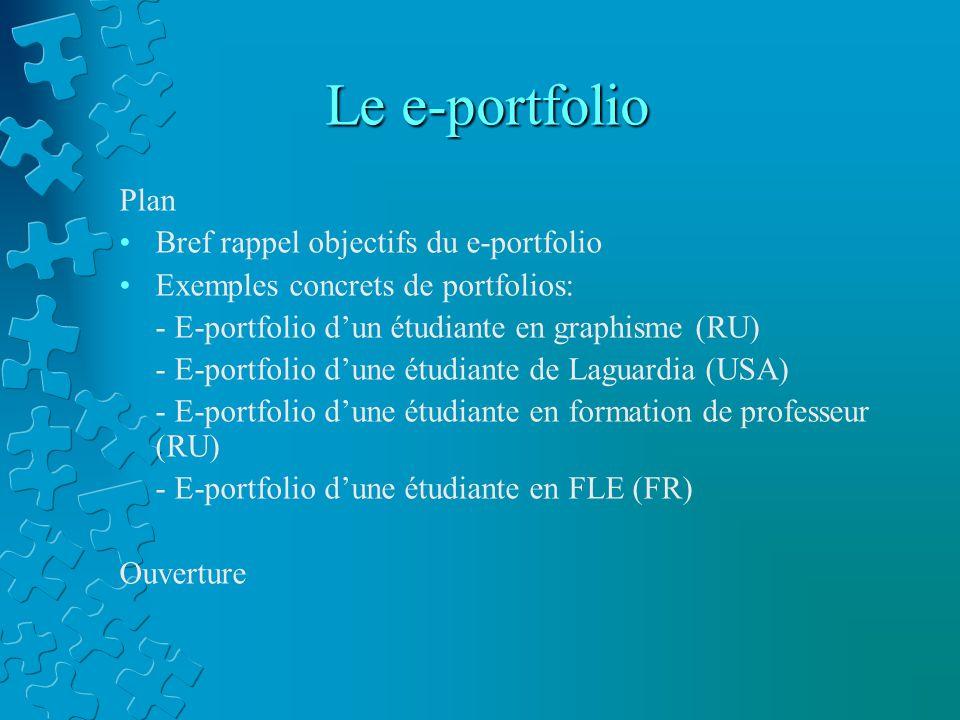 Le e-portfolio Plan Bref rappel objectifs du e-portfolio Exemples concrets de portfolios: - E-portfolio d'un étudiante en graphisme (RU) - E-portfolio d'une étudiante de Laguardia (USA) - E-portfolio d'une étudiante en formation de professeur (RU) - E-portfolio d'une étudiante en FLE (FR) Ouverture