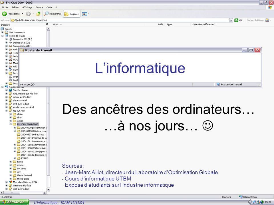 L'informatique - ICAM 13/12/04 L'informatique Des ancêtres des ordinateurs… …à nos jours… Sources : - Jean-Marc Alliot, directeur du Laboratoire d Optimisation Globale - Cours d'informatique UTBM - Exposé d'étudiants sur l'industrie informatique