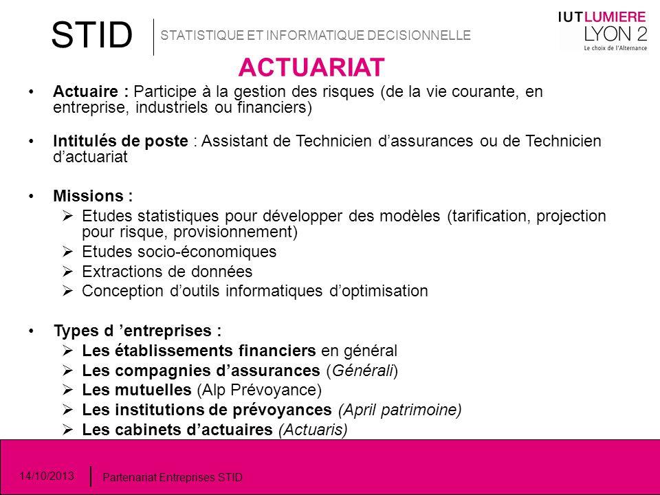 STID STATISTIQUE ET INFORMATIQUE DECISIONNELLE 14/10/2013 Partenariat Entreprises STID ACTUARIAT Actuaire : Participe à la gestion des risques (de la