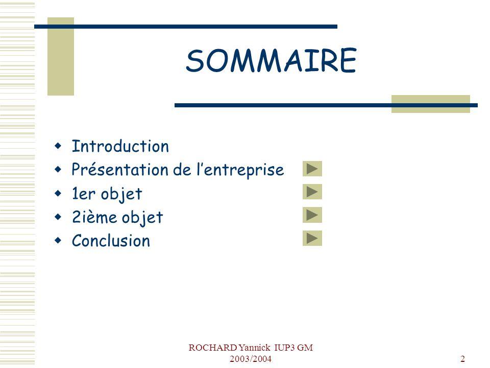 ROCHARD Yannick IUP3 GM 2003/20042 SOMMAIRE  Introduction  Présentation de l'entreprise  1er objet  2ième objet  Conclusion