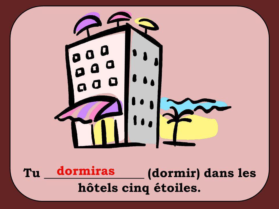 Tu ________________ (dormir) dans les hôtels cinq étoiles. dormiras