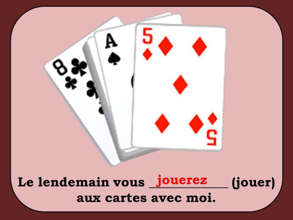 Le lendemain vous ____________ (jouer) aux cartes avec moi. jouerez