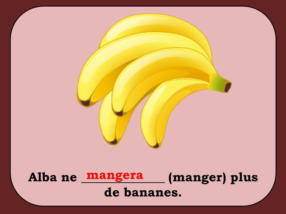 Alba ne _____________ (manger) plus de bananes. mangera