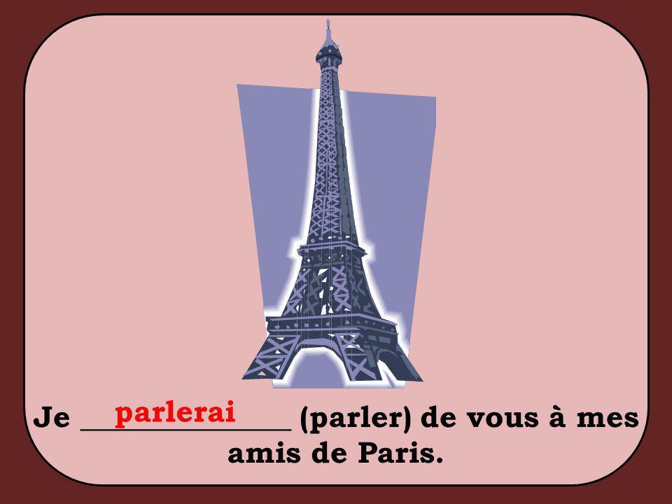 Je ______________ (parler) de vous à mes amis de Paris. parlerai