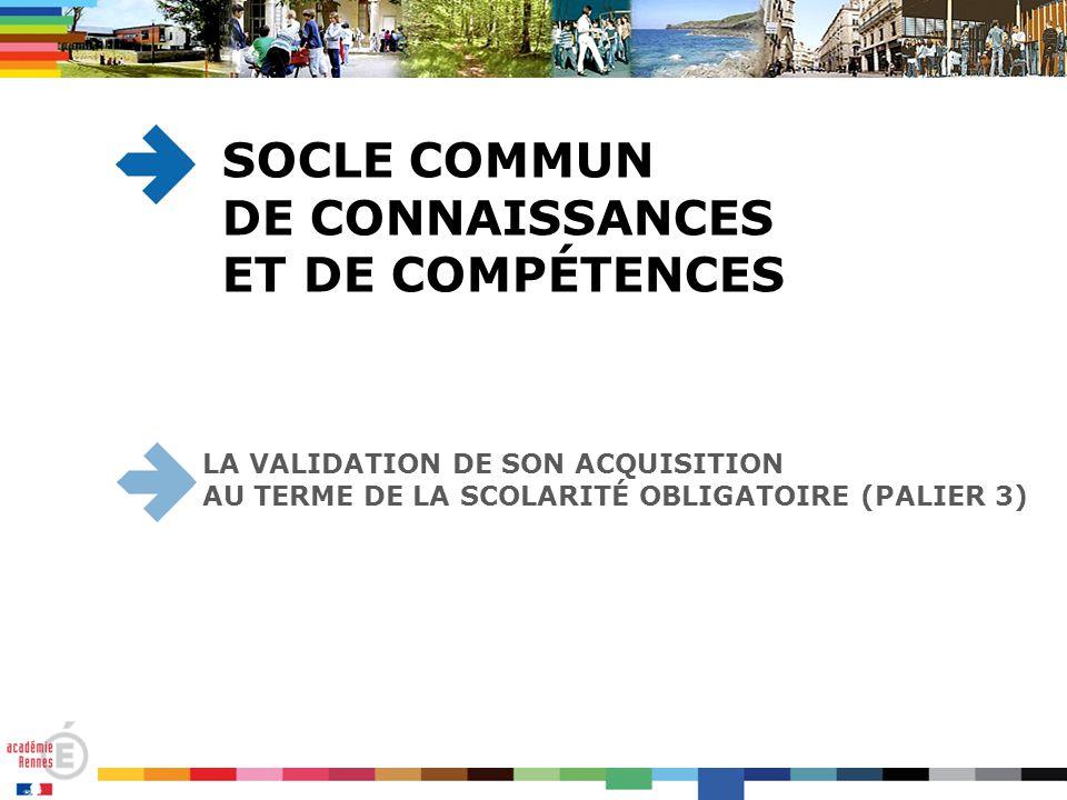 LA VALIDATION DE SON ACQUISITION AU TERME DE LA SCOLARITÉ OBLIGATOIRE (PALIER 3) SOCLE COMMUN DE CONNAISSANCES ET DE COMPÉTENCES
