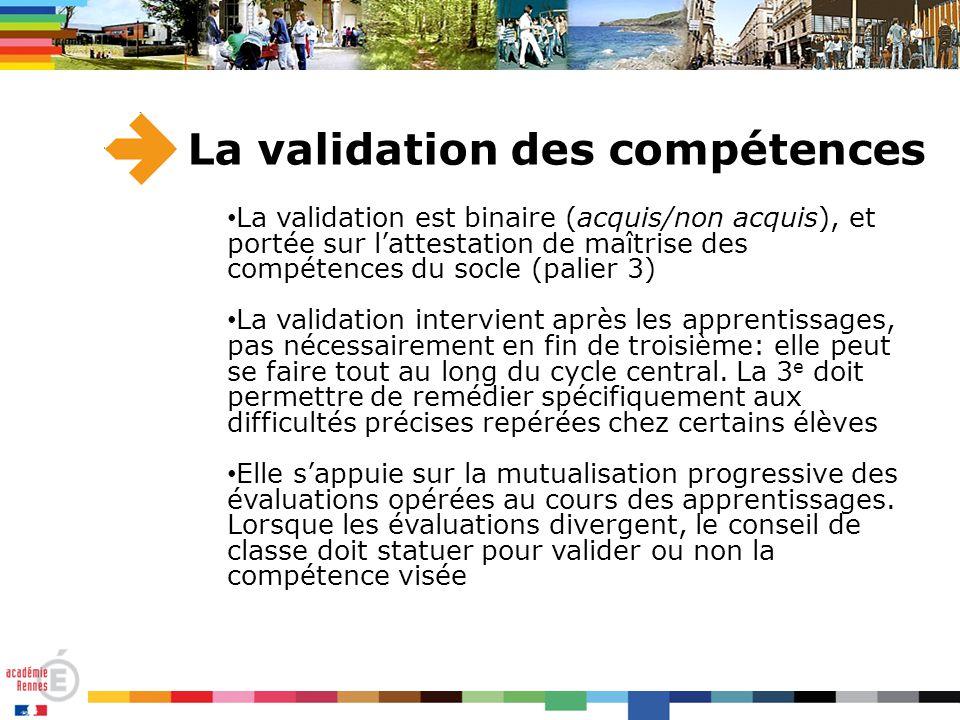 La validation des compétences La validation est binaire (acquis/non acquis), et portée sur l'attestation de maîtrise des compétences du socle (palier 3) La validation intervient après les apprentissages, pas nécessairement en fin de troisième: elle peut se faire tout au long du cycle central.