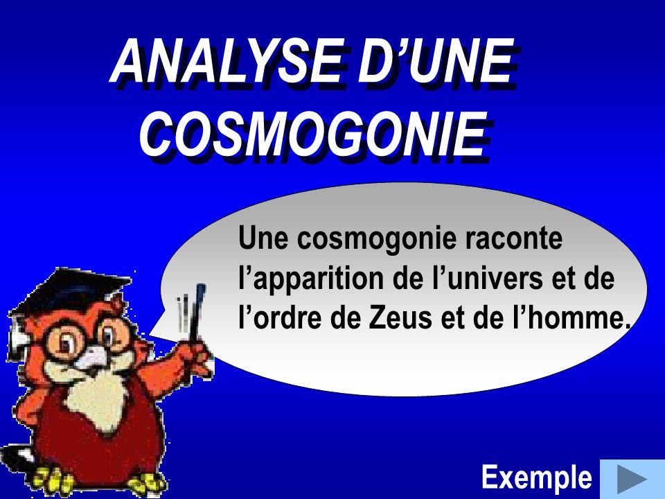 Une cosmogonie raconte l'apparition de l'univers et de l'ordre de Zeus et de l'homme. ANALYSE D'UNE COSMOGONIE ANALYSE D'UNE COSMOGONIE Exemple